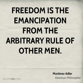 Mortimer Adler - Freedom is the emancipation from the arbitrary rule of other men.