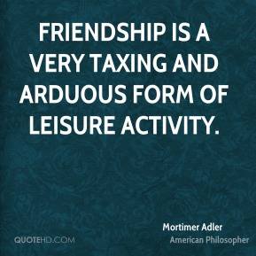 Mortimer Adler - Friendship is a very taxing and arduous form of leisure activity.