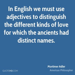 In English we must use adjectives to distinguish the different kinds of love for which the ancients had distinct names.