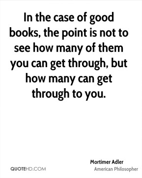 In the case of good books, the point is not to see how many of them you can get through, but how many can get through to you.