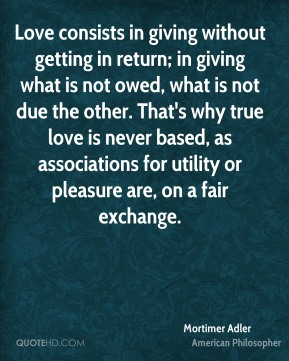 Mortimer Adler - Love consists in giving without getting in return; in giving what is not owed, what is not due the other. That's why true love is never based, as associations for utility or pleasure are, on a fair exchange.