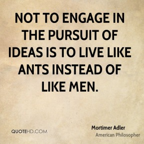 Mortimer Adler - Not to engage in the pursuit of ideas is to live like ants instead of like men.