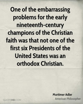 Mortimer Adler - One of the embarrassing problems for the early nineteenth-century champions of the Christian faith was that not one of the first six Presidents of the United States was an orthodox Christian.
