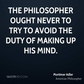 The philosopher ought never to try to avoid the duty of making up his mind.