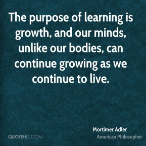 Mortimer Adler - The purpose of learning is growth, and our minds, unlike our bodies, can continue growing as we continue to live.