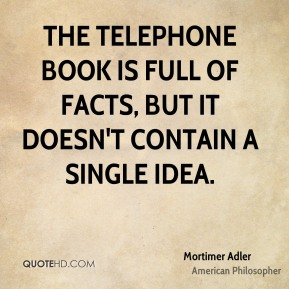 Mortimer Adler - The telephone book is full of facts, but it doesn't contain a single idea.