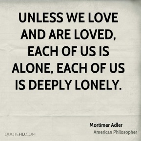 Mortimer Adler - Unless we love and are loved, each of us is alone, each of us is deeply lonely.