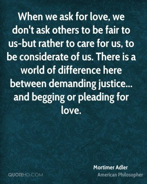 When we ask for love, we don't ask others to be fair to us-but rather to care for us, to be considerate of us. There is a world of difference here between demanding justice... and begging or pleading for love.