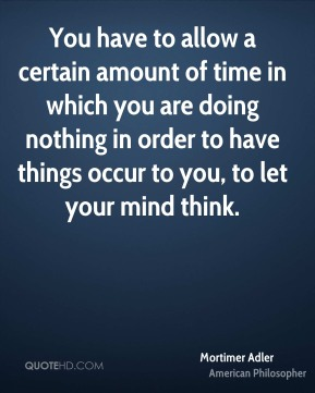 Mortimer Adler - You have to allow a certain amount of time in which you are doing nothing in order to have things occur to you, to let your mind think.
