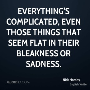 Nick Hornby - Everything's complicated, even those things that seem flat in their bleakness or sadness.