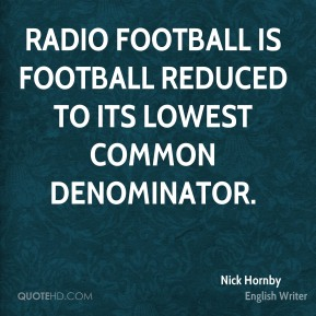 Radio football is football reduced to its lowest common denominator.