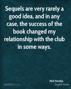 Nick Hornby - Sequels are very rarely a good idea, and in any case, the success of the book changed my relationship with the club in some ways.