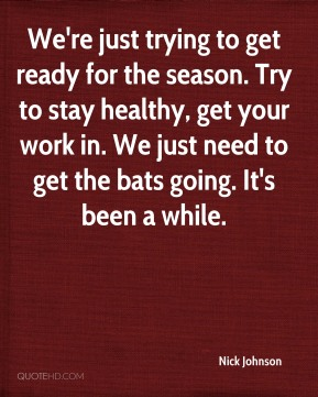 We're just trying to get ready for the season. Try to stay healthy, get your work in. We just need to get the bats going. It's been a while.