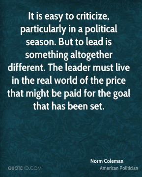 Norm Coleman - It is easy to criticize, particularly in a political season. But to lead is something altogether different. The leader must live in the real world of the price that might be paid for the goal that has been set.