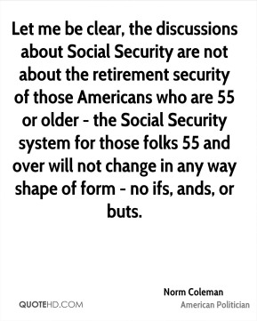 Norm Coleman - Let me be clear, the discussions about Social Security are not about the retirement security of those Americans who are 55 or older - the Social Security system for those folks 55 and over will not change in any way shape of form - no ifs, ands, or buts.