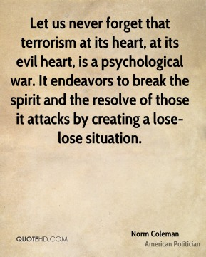 Let us never forget that terrorism at its heart, at its evil heart, is a psychological war. It endeavors to break the spirit and the resolve of those it attacks by creating a lose-lose situation.