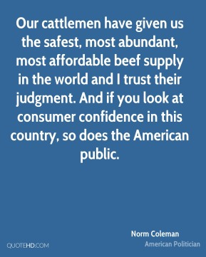 Norm Coleman - Our cattlemen have given us the safest, most abundant, most affordable beef supply in the world and I trust their judgment. And if you look at consumer confidence in this country, so does the American public.