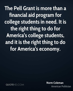 Norm Coleman - The Pell Grant is more than a financial aid program for college students in need. It is the right thing to do for America's college students, and it is the right thing to do for America's economy.