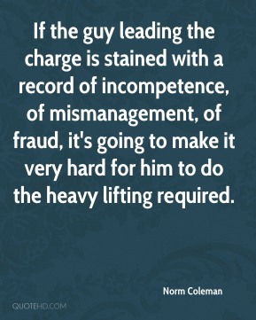Norm Coleman  - If the guy leading the charge is stained with a record of incompetence, of mismanagement, of fraud, it's going to make it very hard for him to do the heavy lifting required.