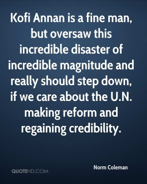 Kofi Annan is a fine man, but oversaw this incredible disaster of incredible magnitude and really should step down, if we care about the U.N. making reform and regaining credibility.