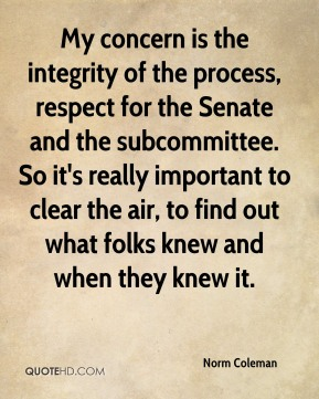 My concern is the integrity of the process, respect for the Senate and the subcommittee. So it's really important to clear the air, to find out what folks knew and when they knew it.