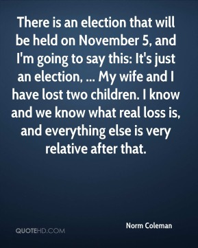 There is an election that will be held on November 5, and I'm going to say this: It's just an election, ... My wife and I have lost two children. I know and we know what real loss is, and everything else is very relative after that.