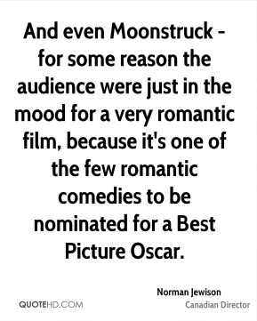 Norman Jewison - And even Moonstruck - for some reason the audience were just in the mood for a very romantic film, because it's one of the few romantic comedies to be nominated for a Best Picture Oscar.