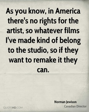 Norman Jewison - As you know, in America there's no rights for the artist, so whatever films I've made kind of belong to the studio, so if they want to remake it they can.