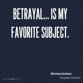 Betrayal... is my favorite subject.