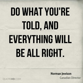 Do what you're told, and everything will be all right.