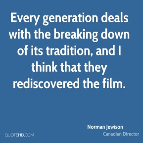 Norman Jewison - Every generation deals with the breaking down of its tradition, and I think that they rediscovered the film.