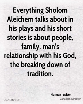 Everything Sholom Aleichem talks about in his plays and his short stories is about people, family, man's relationship with his God, the breaking down of tradition.