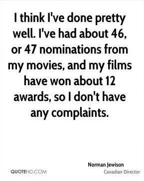 Norman Jewison - I think I've done pretty well. I've had about 46, or 47 nominations from my movies, and my films have won about 12 awards, so I don't have any complaints.