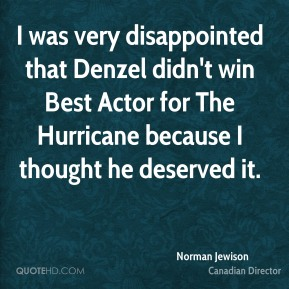 I was very disappointed that Denzel didn't win Best Actor for The Hurricane because I thought he deserved it.