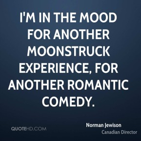 Norman Jewison - I'm in the mood for another Moonstruck experience, for another romantic comedy.