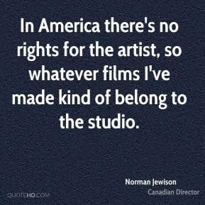 Norman Jewison - In America there's no rights for the artist, so whatever films I've made kind of belong to the studio.