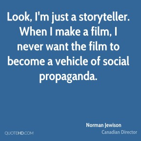 Norman Jewison - Look, I'm just a storyteller. When I make a film, I never want the film to become a vehicle of social propaganda.