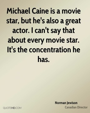 Michael Caine is a movie star, but he's also a great actor. I can't say that about every movie star. It's the concentration he has.