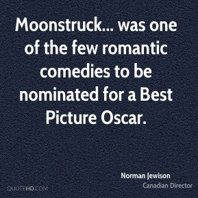 Norman Jewison - Moonstruck... was one of the few romantic comedies to be nominated for a Best Picture Oscar.