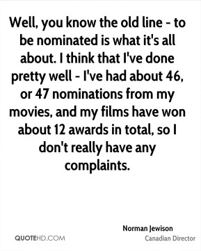 Norman Jewison - Well, you know the old line - to be nominated is what it's all about. I think that I've done pretty well - I've had about 46, or 47 nominations from my movies, and my films have won about 12 awards in total, so I don't really have any complaints.
