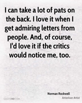 Norman Rockwell - I can take a lot of pats on the back. I love it when I get admiring letters from people. And, of course, I'd love it if the critics would notice me, too.