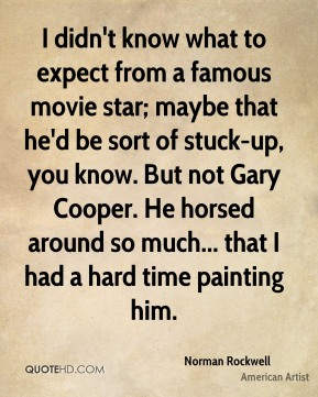 Norman Rockwell - I didn't know what to expect from a famous movie star; maybe that he'd be sort of stuck-up, you know. But not Gary Cooper. He horsed around so much... that I had a hard time painting him.