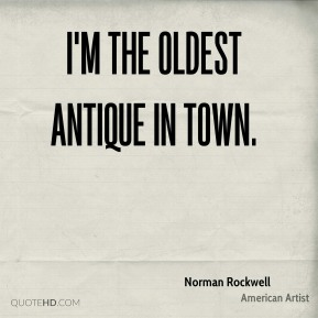 Norman Rockwell - I'm the oldest antique in town.