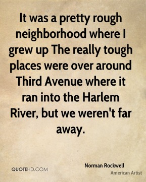 Norman Rockwell - It was a pretty rough neighborhood where I grew up The really tough places were over around Third Avenue where it ran into the Harlem River, but we weren't far away.