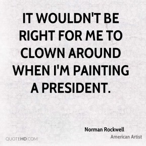 Norman Rockwell - It wouldn't be right for me to clown around when I'm painting a president.