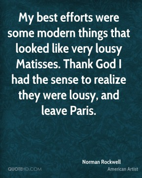 Norman Rockwell - My best efforts were some modern things that looked like very lousy Matisses. Thank God I had the sense to realize they were lousy, and leave Paris.