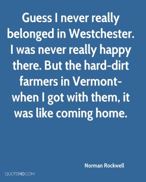 Norman Rockwell  - Guess I never really belonged in Westchester. I was never really happy there. But the hard-dirt farmers in Vermont-when I got with them, it was like coming home.