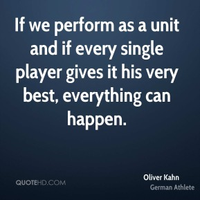 Oliver Kahn - If we perform as a unit and if every single player gives it his very best, everything can happen.