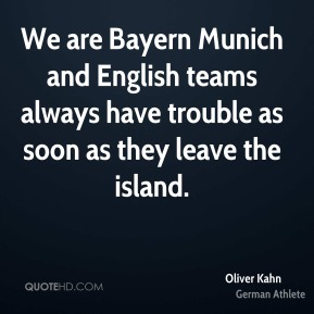Oliver Kahn - We are Bayern Munich and English teams always have trouble as soon as they leave the island.