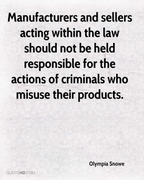 Olympia Snowe  - Manufacturers and sellers acting within the law should not be held responsible for the actions of criminals who misuse their products.